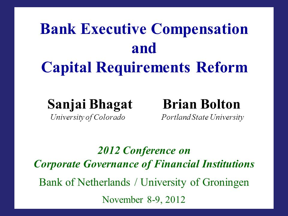 Bank Executive Compensation and Capital Requirements Reform Sanjai BhagatBrian Bolton University of Colorado Portland State University 2012 Conference on Corporate Governance of Financial Institutions Bank of Netherlands / University of Groningen November 8-9, 2012