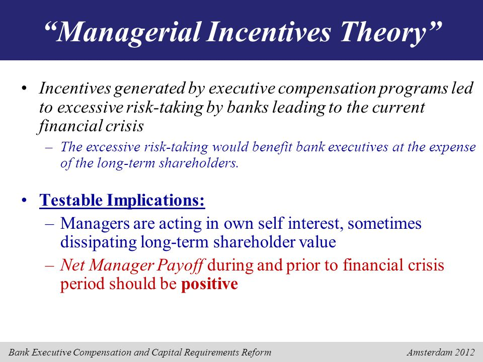 Bank Executive Compensation and Capital Requirements Reform Amsterdam 2012 Managerial Incentives Theory Incentives generated by executive compensation programs led to excessive risk-taking by banks leading to the current financial crisis –The excessive risk-taking would benefit bank executives at the expense of the long-term shareholders.