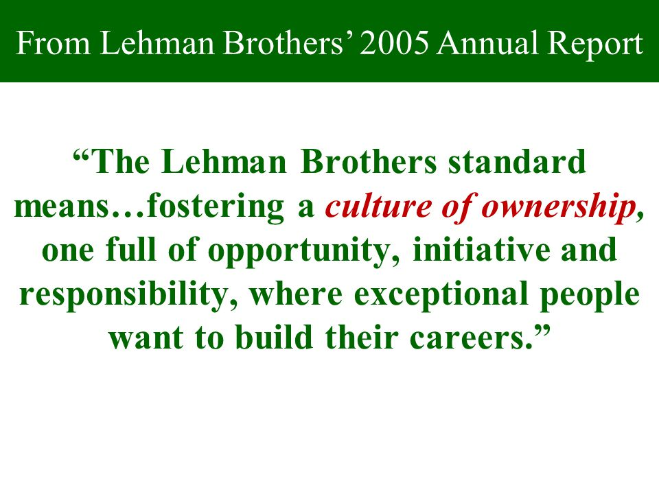 The Lehman Brothers standard means…fostering a culture of ownership, one full of opportunity, initiative and responsibility, where exceptional people want to build their careers. From Lehman Brothers' 2005 Annual Report