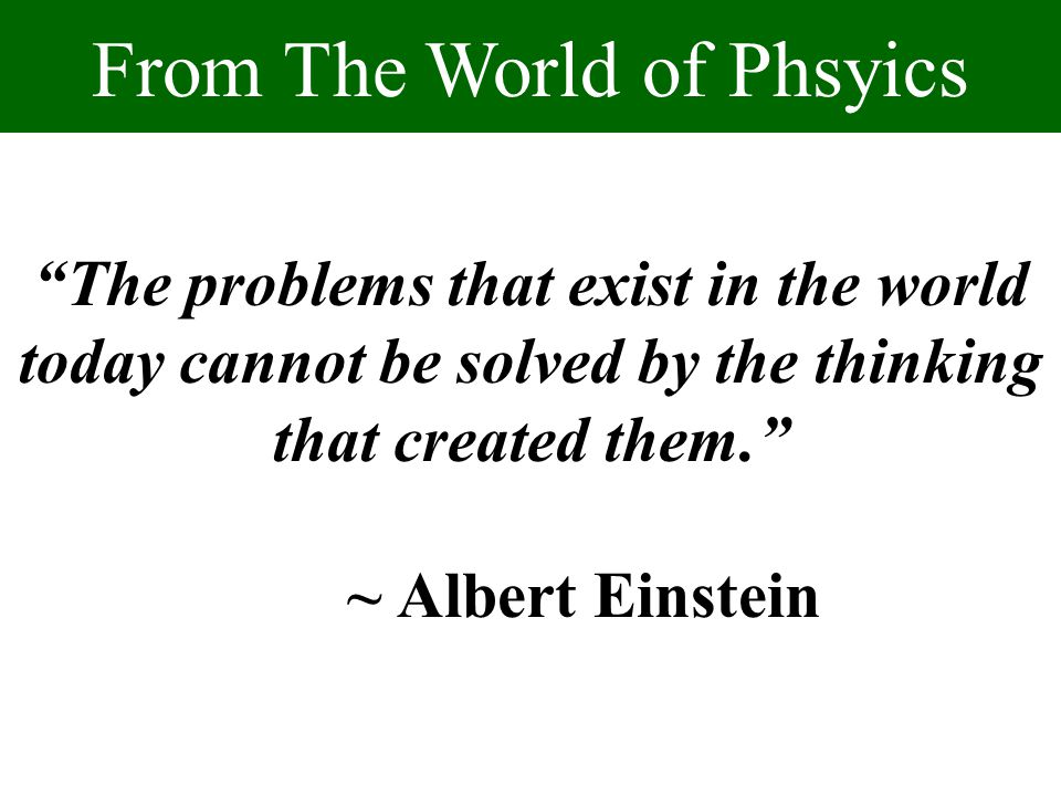 """The problems that exist in the world today cannot be solved by the thinking that created them."" ~ Albert Einstein From The World of Phsyics"