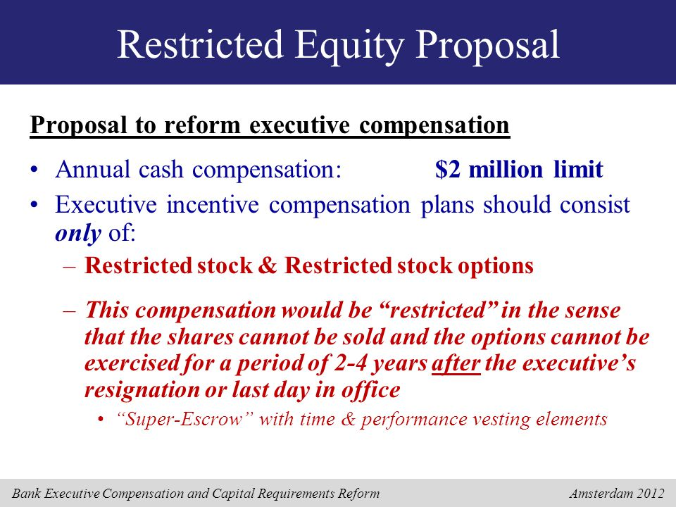 Bank Executive Compensation and Capital Requirements Reform Amsterdam 2012 Restricted Equity Proposal Proposal to reform executive compensation Annual cash compensation:$2 million limit Executive incentive compensation plans should consist only of: –Restricted stock & Restricted stock options –This compensation would be restricted in the sense that the shares cannot be sold and the options cannot be exercised for a period of 2-4 years after the executive's resignation or last day in office Super-Escrow with time & performance vesting elements