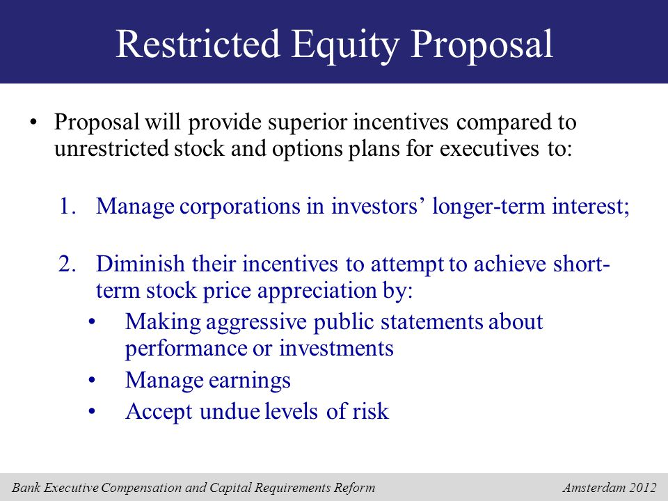 Bank Executive Compensation and Capital Requirements Reform Amsterdam 2012 Restricted Equity Proposal Proposal will provide superior incentives compared to unrestricted stock and options plans for executives to: 1.Manage corporations in investors' longer-term interest; 2.Diminish their incentives to attempt to achieve short- term stock price appreciation by: Making aggressive public statements about performance or investments Manage earnings Accept undue levels of risk