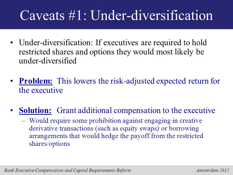 Bank Executive Compensation and Capital Requirements Reform Amsterdam 2012 Caveats #1: Under-diversification Under-diversification: If executives are