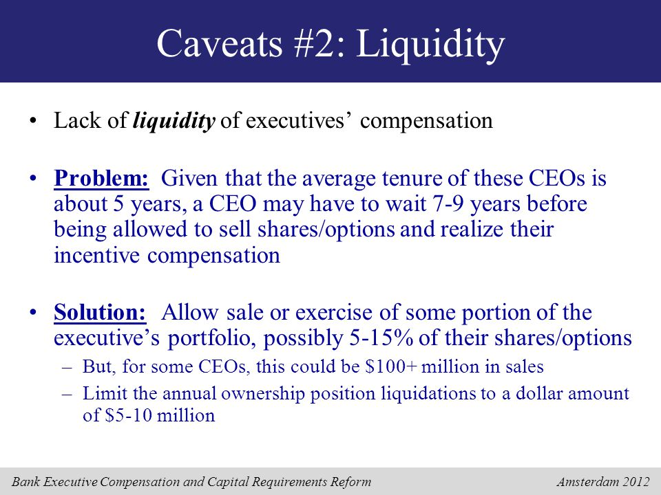 Bank Executive Compensation and Capital Requirements Reform Amsterdam 2012 Caveats #2: Liquidity Lack of liquidity of executives' compensation Problem:Given that the average tenure of these CEOs is about 5 years, a CEO may have to wait 7-9 years before being allowed to sell shares/options and realize their incentive compensation Solution:Allow sale or exercise of some portion of the executive's portfolio, possibly 5-15% of their shares/options –But, for some CEOs, this could be $100+ million in sales –Limit the annual ownership position liquidations to a dollar amount of $5-10 million