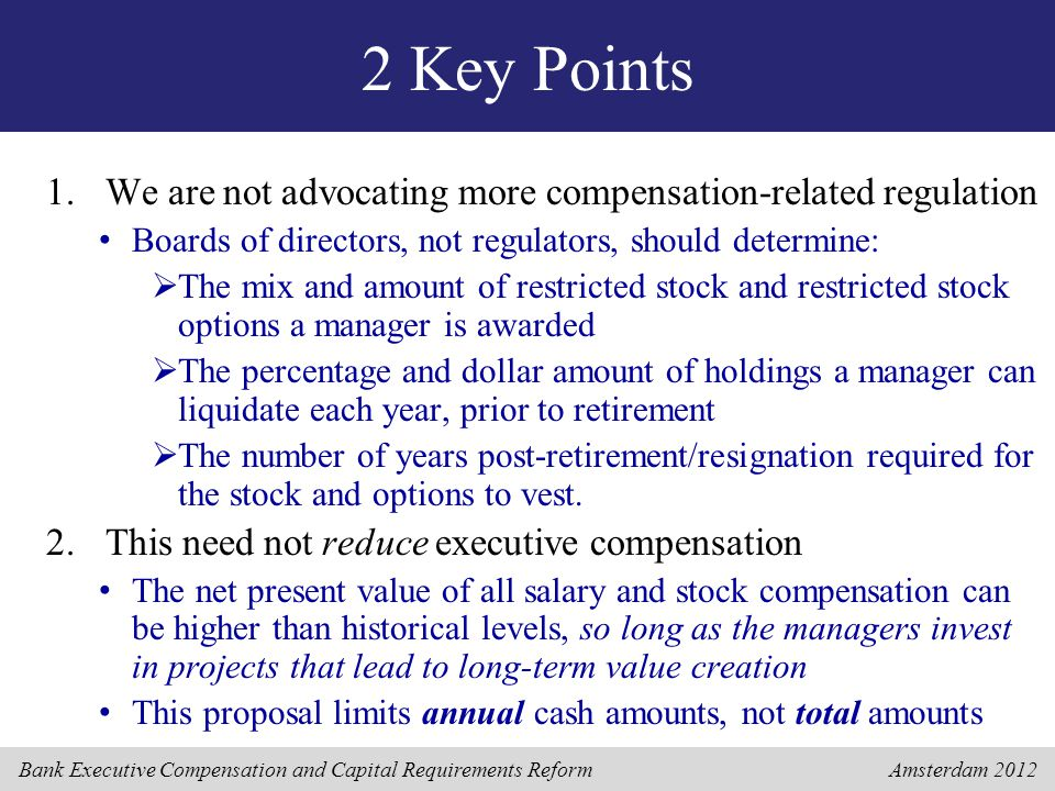 Bank Executive Compensation and Capital Requirements Reform Amsterdam 2012 2 Key Points 1.We are not advocating more compensation-related regulation Boards of directors, not regulators, should determine:  The mix and amount of restricted stock and restricted stock options a manager is awarded  The percentage and dollar amount of holdings a manager can liquidate each year, prior to retirement  The number of years post-retirement/resignation required for the stock and options to vest.