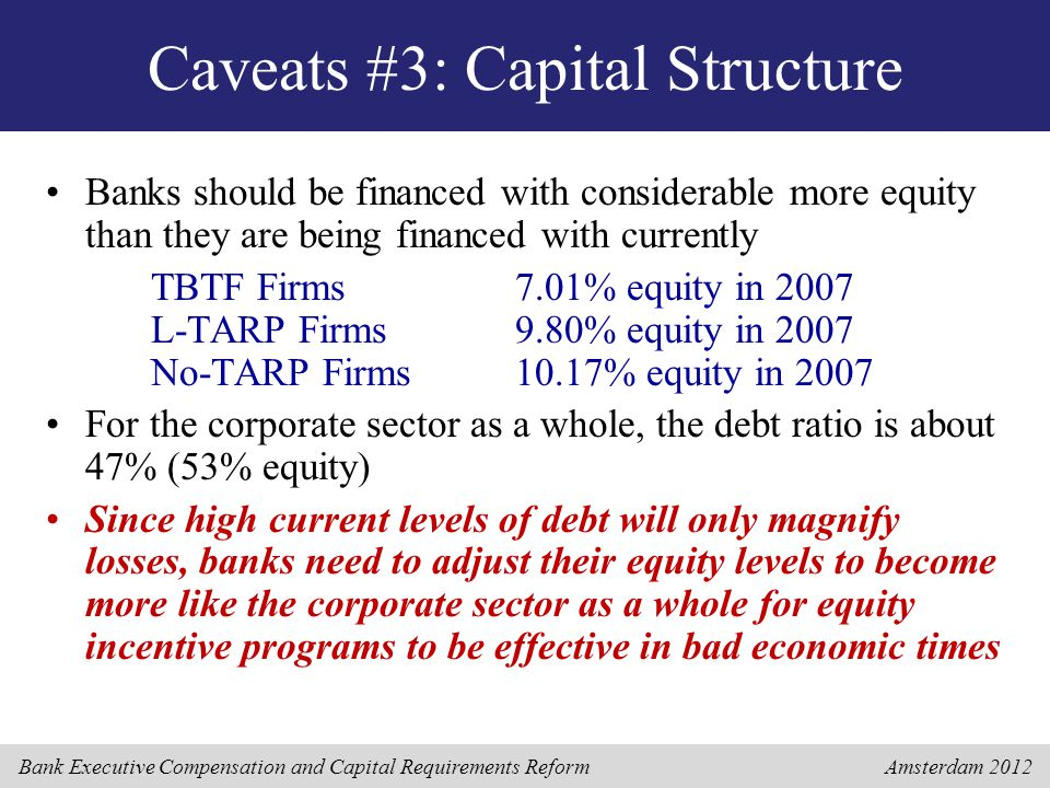 Bank Executive Compensation and Capital Requirements Reform Amsterdam 2012 Caveats #3: Capital Structure Banks should be financed with considerable mo