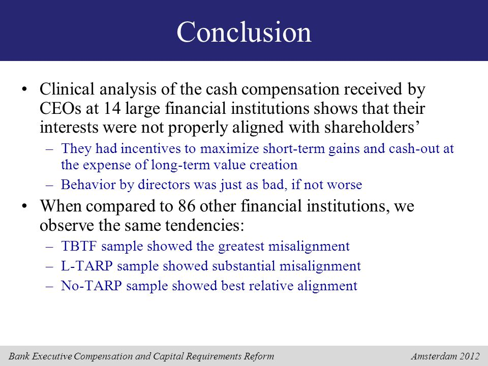 Bank Executive Compensation and Capital Requirements Reform Amsterdam 2012 Conclusion Clinical analysis of the cash compensation received by CEOs at 14 large financial institutions shows that their interests were not properly aligned with shareholders' –They had incentives to maximize short-term gains and cash-out at the expense of long-term value creation –Behavior by directors was just as bad, if not worse When compared to 86 other financial institutions, we observe the same tendencies: –TBTF sample showed the greatest misalignment –L-TARP sample showed substantial misalignment –No-TARP sample showed best relative alignment