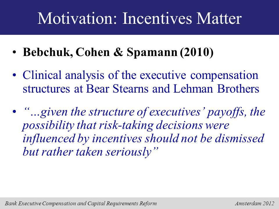 Bank Executive Compensation and Capital Requirements Reform Amsterdam 2012 Motivation: Incentives Do Not Matter Fahlenbrach & Stulz (2011) Larger sample analysis of losses experienced by financial institution CEOs during the crisis, based on their ownership of company stock The poor performance of banks is attributable to an extremely negative realization of the high risk nature of their investment and trading strategy …Bank CEO incentives cannot be blamed for the credit crisis or for the performance of banks during that crisis