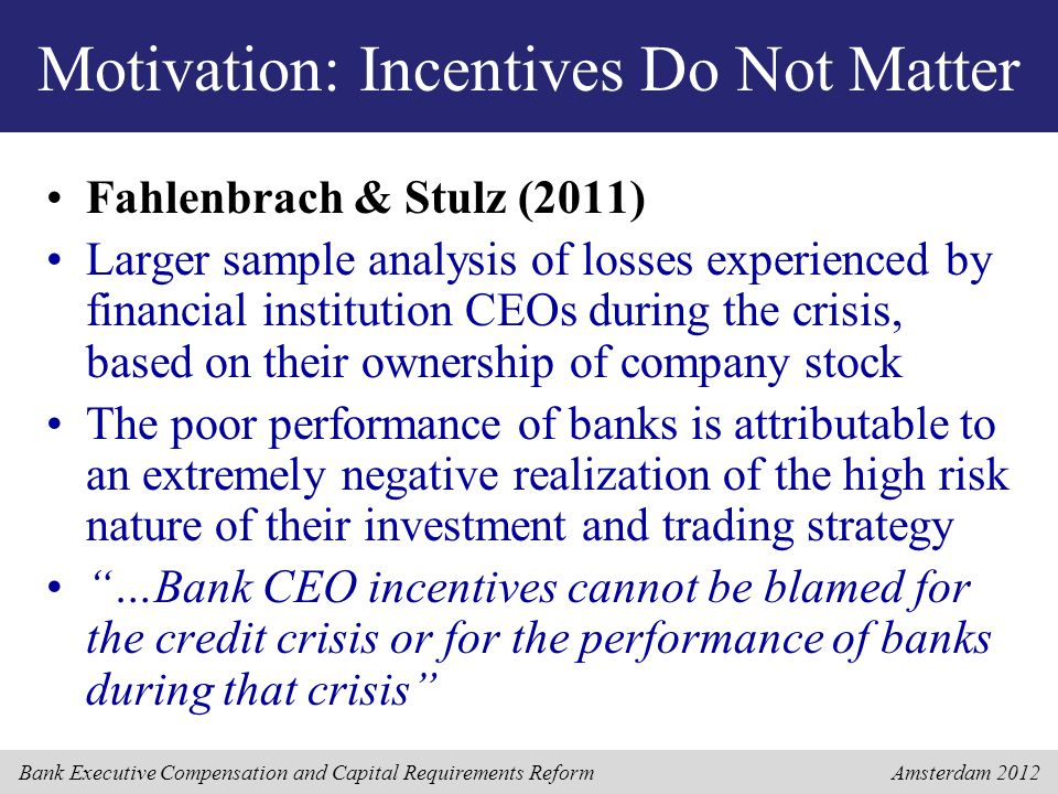Bank Executive Compensation and Capital Requirements Reform Amsterdam 2012 Motivation: Incentives Do Not Matter Fahlenbrach & Stulz (2011) Larger samp