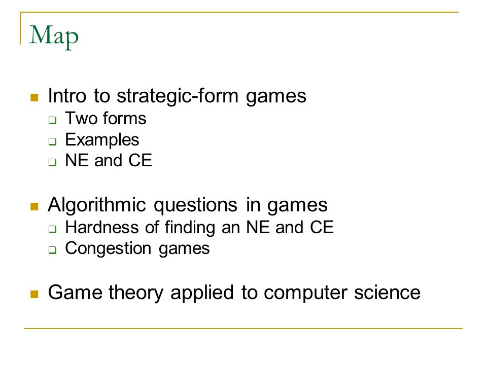 Map Intro to strategic-form games  Two forms  Examples  NE and CE Algorithmic questions in games  Hardness of finding an NE and CE  Congestion games Game theory applied to computer science