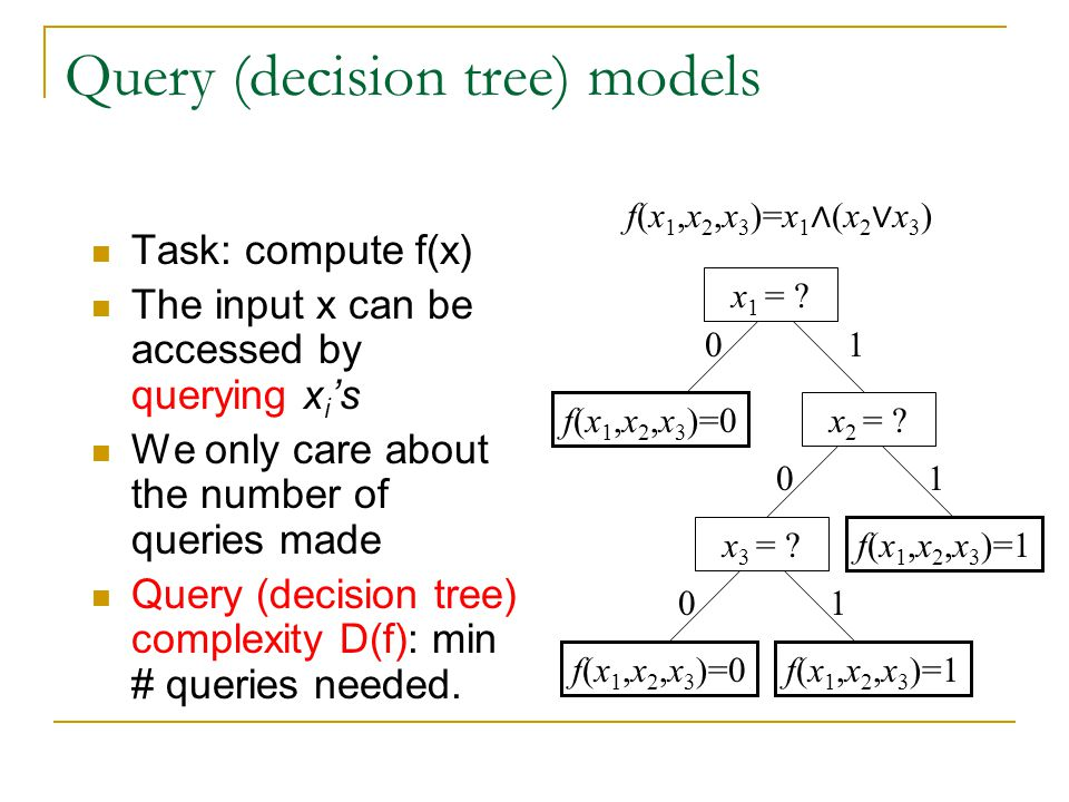 Query (decision tree) models Task: compute f(x) The input x can be accessed by querying x i 's We only care about the number of queries made Query (decision tree) complexity D(f): min # queries needed.