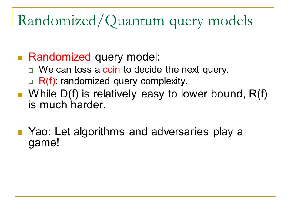 Randomized/Quantum query models Randomized query model:  We can toss a coin to decide the next query.