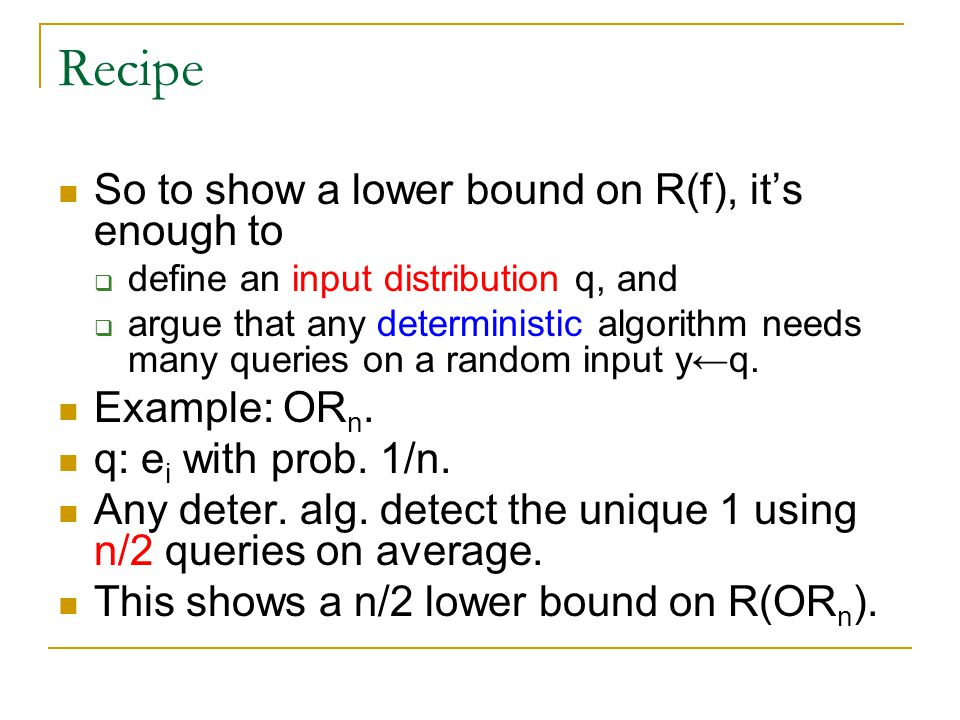 Recipe So to show a lower bound on R(f), it's enough to  define an input distribution q, and  argue that any deterministic algorithm needs many queries on a random input y←q.