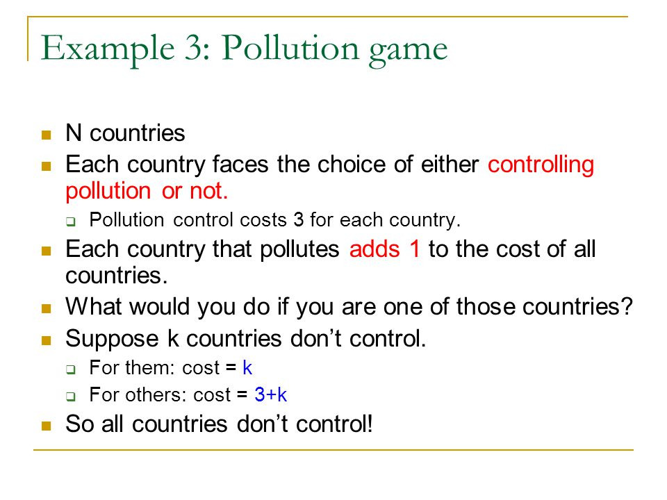 Example 3: Pollution game N countries Each country faces the choice of either controlling pollution or not.