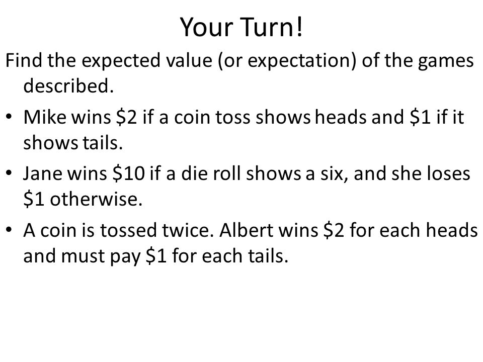 Your Turn! Find the expected value (or expectation) of the games described. Mike wins $2 if a coin toss shows heads and $1 if it shows tails. Jane win