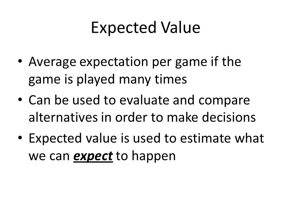 Expected Value Average expectation per game if the game is played many times Can be used to evaluate and compare alternatives in order to make decisio