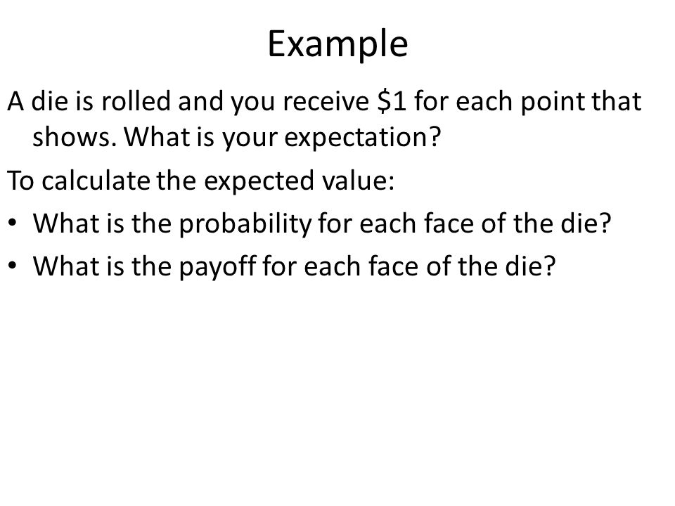 Example A die is rolled and you receive $1 for each point that shows. What is your expectation? To calculate the expected value: What is the probabili