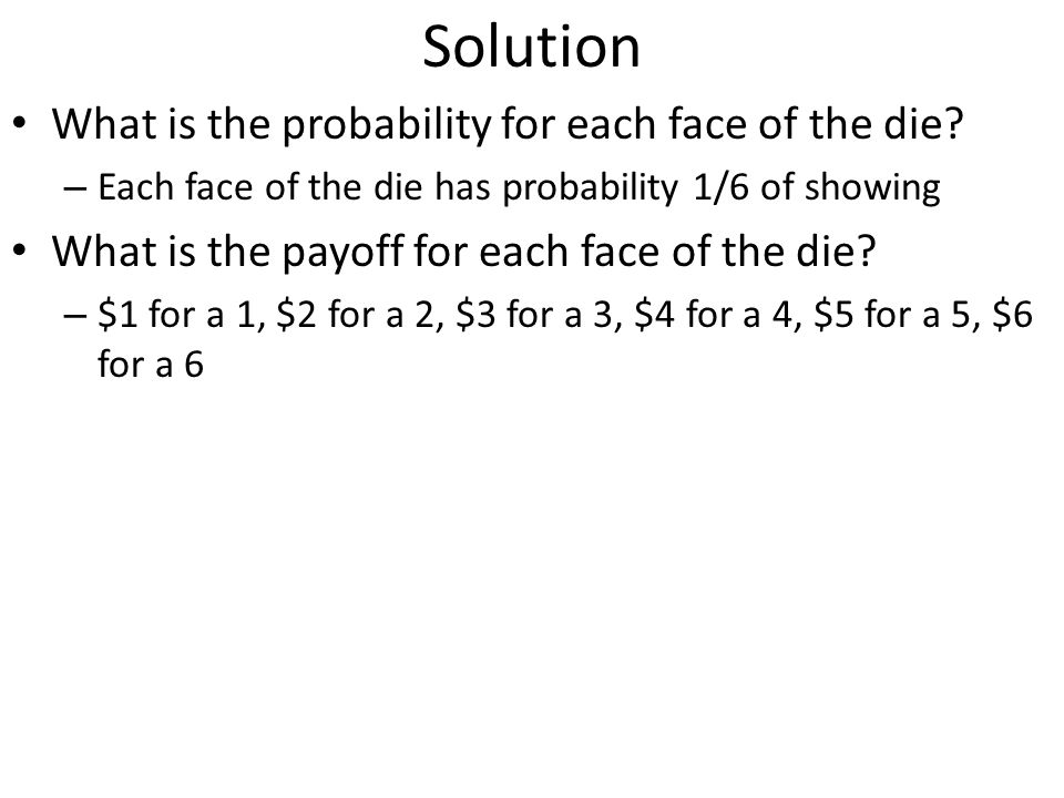 Solution What is the probability for each face of the die? – Each face of the die has probability 1/6 of showing What is the payoff for each face of t