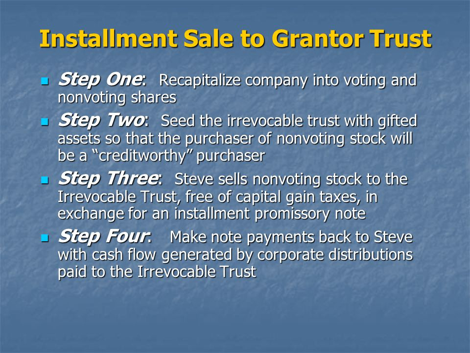 Installment Sale to Grantor Trust Step One: Recapitalize company into voting and nonvoting shares Step One: Recapitalize company into voting and nonvoting shares Step Two: Seed the irrevocable trust with gifted assets so that the purchaser of nonvoting stock will be a creditworthy purchaser Step Two: Seed the irrevocable trust with gifted assets so that the purchaser of nonvoting stock will be a creditworthy purchaser Step Three: Steve sells nonvoting stock to the Irrevocable Trust, free of capital gain taxes, in exchange for an installment promissory note Step Three: Steve sells nonvoting stock to the Irrevocable Trust, free of capital gain taxes, in exchange for an installment promissory note Step Four: Make note payments back to Steve with cash flow generated by corporate distributions paid to the Irrevocable Trust Step Four: Make note payments back to Steve with cash flow generated by corporate distributions paid to the Irrevocable Trust