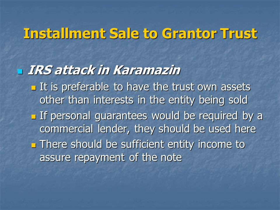 Installment Sale to Grantor Trust IRS attack in Karamazin IRS attack in Karamazin It is preferable to have the trust own assets other than interests in the entity being sold It is preferable to have the trust own assets other than interests in the entity being sold If personal guarantees would be required by a commercial lender, they should be used here If personal guarantees would be required by a commercial lender, they should be used here There should be sufficient entity income to assure repayment of the note There should be sufficient entity income to assure repayment of the note
