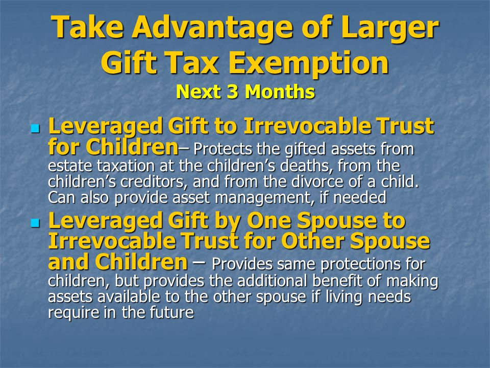 Take Advantage of Larger Gift Tax Exemption Next 3 Months Leveraged Gift to Irrevocable Trust for Children – Protects the gifted assets from estate taxation at the children's deaths, from the children's creditors, and from the divorce of a child.