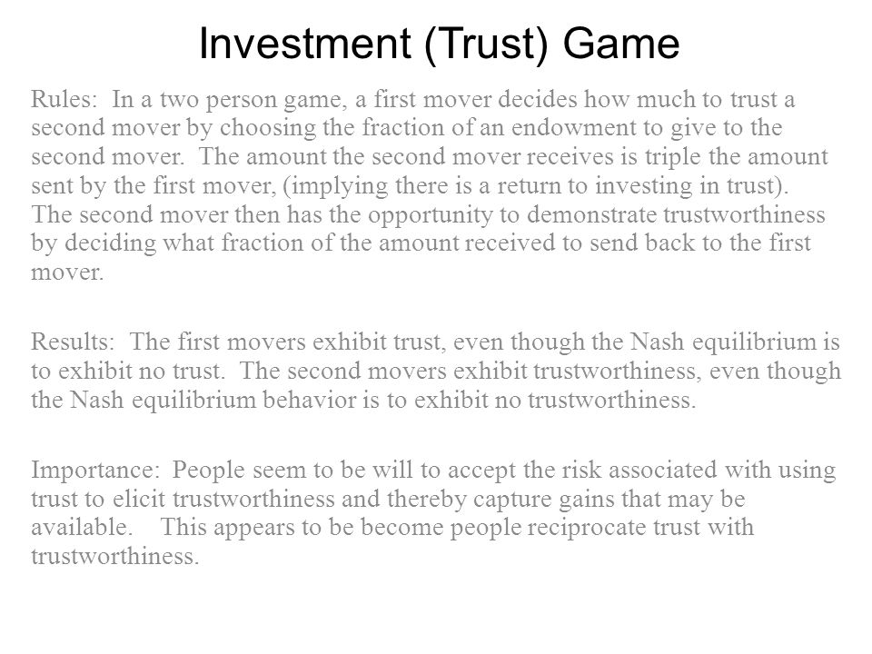 Investment (Trust) Game Rules: In a two person game, a first mover decides how much to trust a second mover by choosing the fraction of an endowment to give to the second mover.