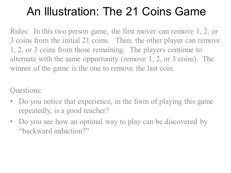 An Illustration: The 21 Coins Game Rules: In this two person game, the first mover can remove 1, 2, or 3 coins from the initial 21 coins. Then, the ot