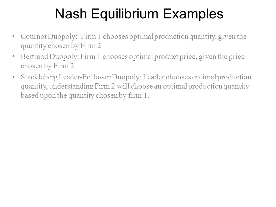 Nash Equilibrium Examples Cournot Duopoly: Firm 1 chooses optimal production quantity, given the quantity chosen by Firm 2 Bertrand Duopoly: Firm 1 ch