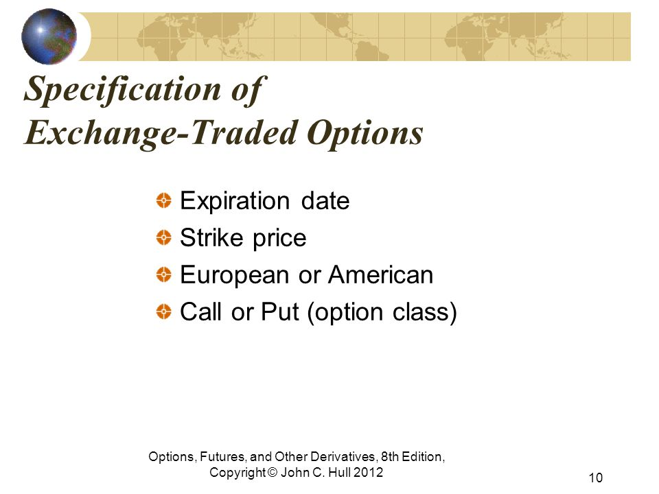 Specification of Exchange-Traded Options Expiration date Strike price European or American Call or Put (option class) Options, Futures, and Other Derivatives, 8th Edition, Copyright © John C.