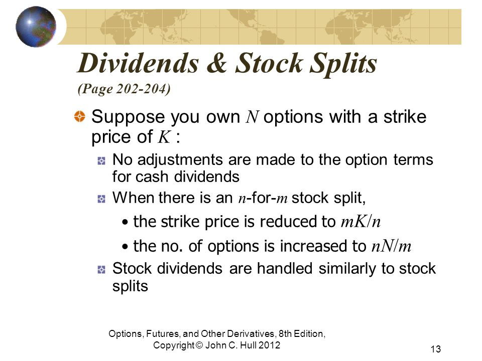 Dividends & Stock Splits (Page 202-204) Suppose you own N options with a strike price of K : No adjustments are made to the option terms for cash dividends When there is an n -for- m stock split, the strike price is reduced to mK/n the no.