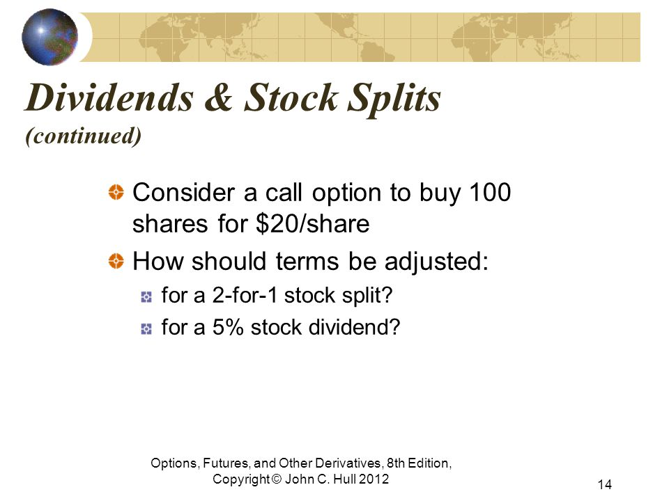 Dividends & Stock Splits (continued) Consider a call option to buy 100 shares for $20/share How should terms be adjusted: for a 2-for-1 stock split.