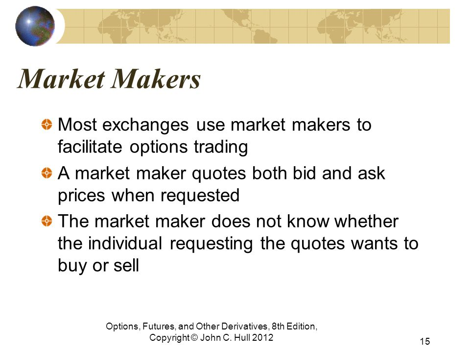 Market Makers Most exchanges use market makers to facilitate options trading A market maker quotes both bid and ask prices when requested The market maker does not know whether the individual requesting the quotes wants to buy or sell Options, Futures, and Other Derivatives, 8th Edition, Copyright © John C.