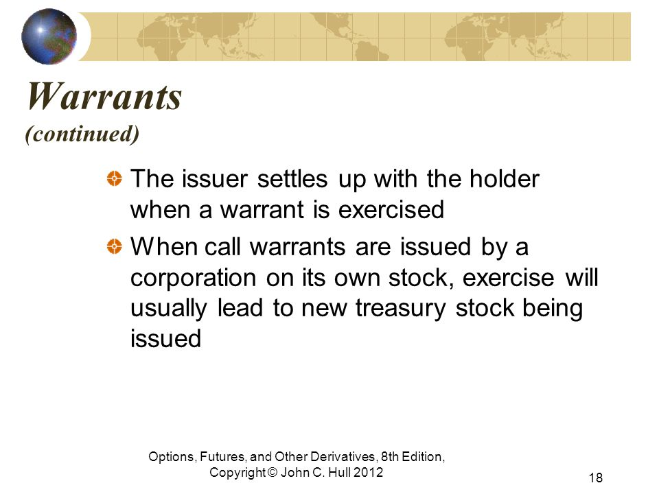 Warrants (continued) The issuer settles up with the holder when a warrant is exercised When call warrants are issued by a corporation on its own stock, exercise will usually lead to new treasury stock being issued Options, Futures, and Other Derivatives, 8th Edition, Copyright © John C.