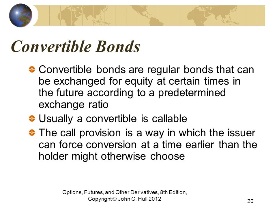 Convertible Bonds Convertible bonds are regular bonds that can be exchanged for equity at certain times in the future according to a predetermined exchange ratio Usually a convertible is callable The call provision is a way in which the issuer can force conversion at a time earlier than the holder might otherwise choose Options, Futures, and Other Derivatives, 8th Edition, Copyright © John C.