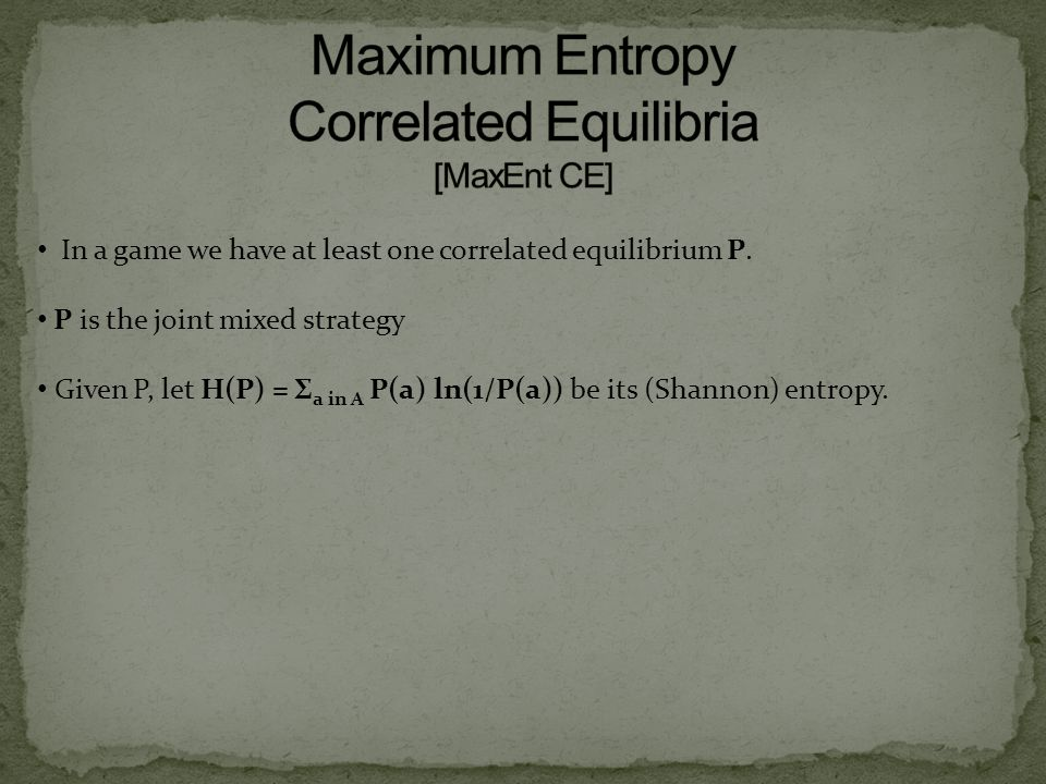 In a game we have at least one correlated equilibrium P. P is the joint mixed strategy Given P, let H(P) = Σ a in A P(a) ln(1/P(a)) be its (Shannon) e