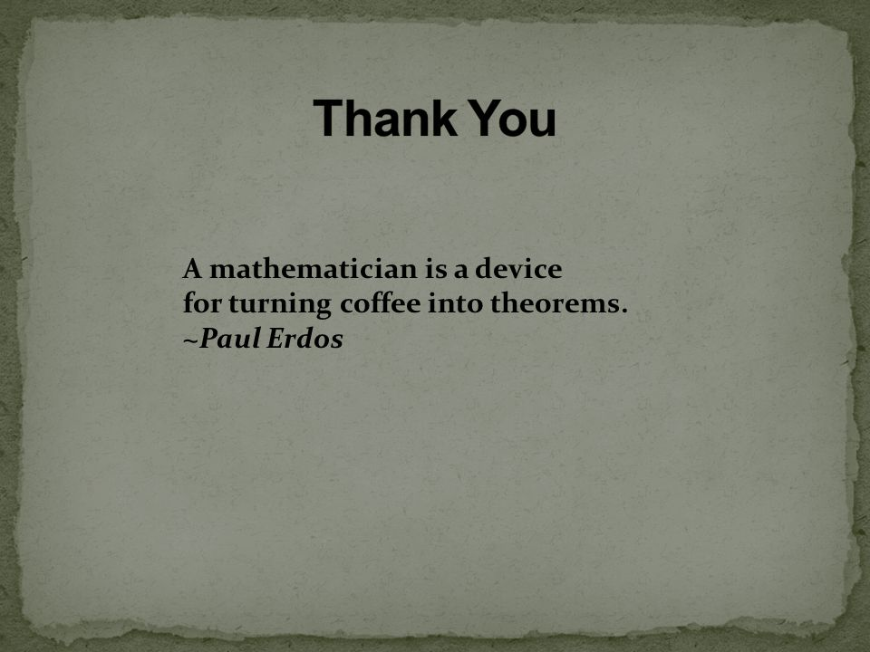 A mathematician is a device for turning coffee into theorems. ~Paul Erdos