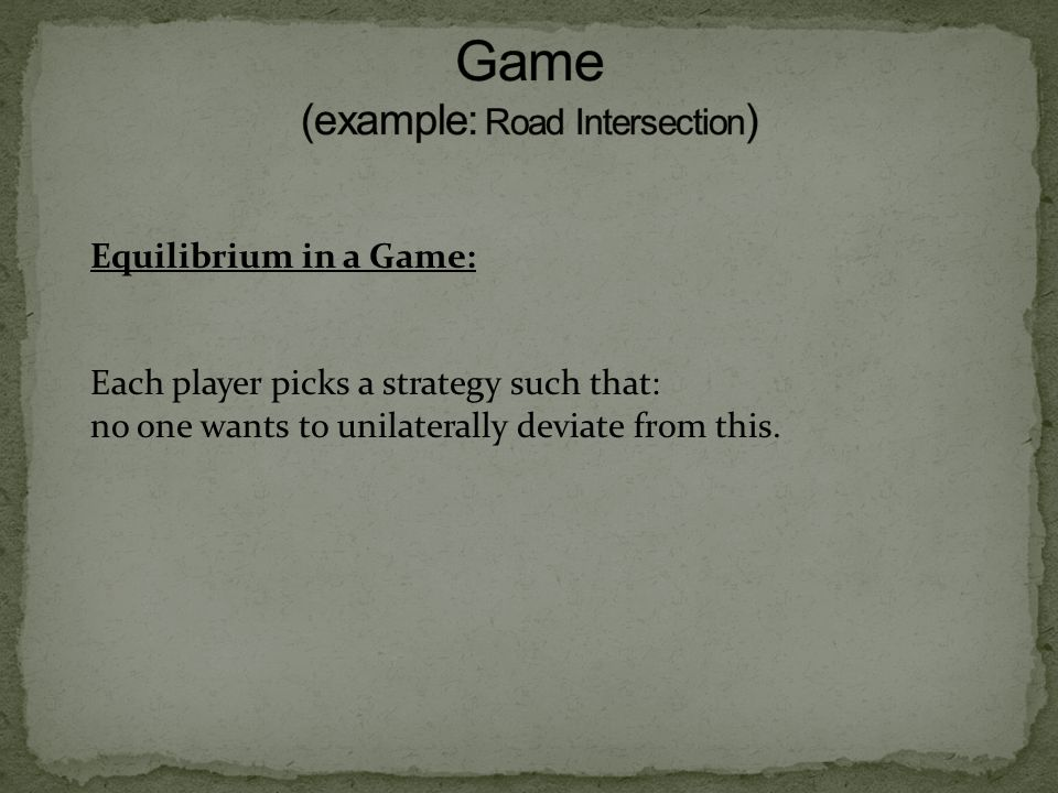 Equilibrium in a Game: Each player picks a strategy such that: no one wants to unilaterally deviate from this.