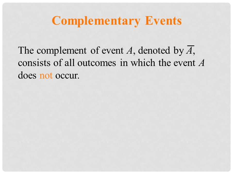 Complementary Events The complement of event A, denoted by A, consists of all outcomes in which the event A does not occur.
