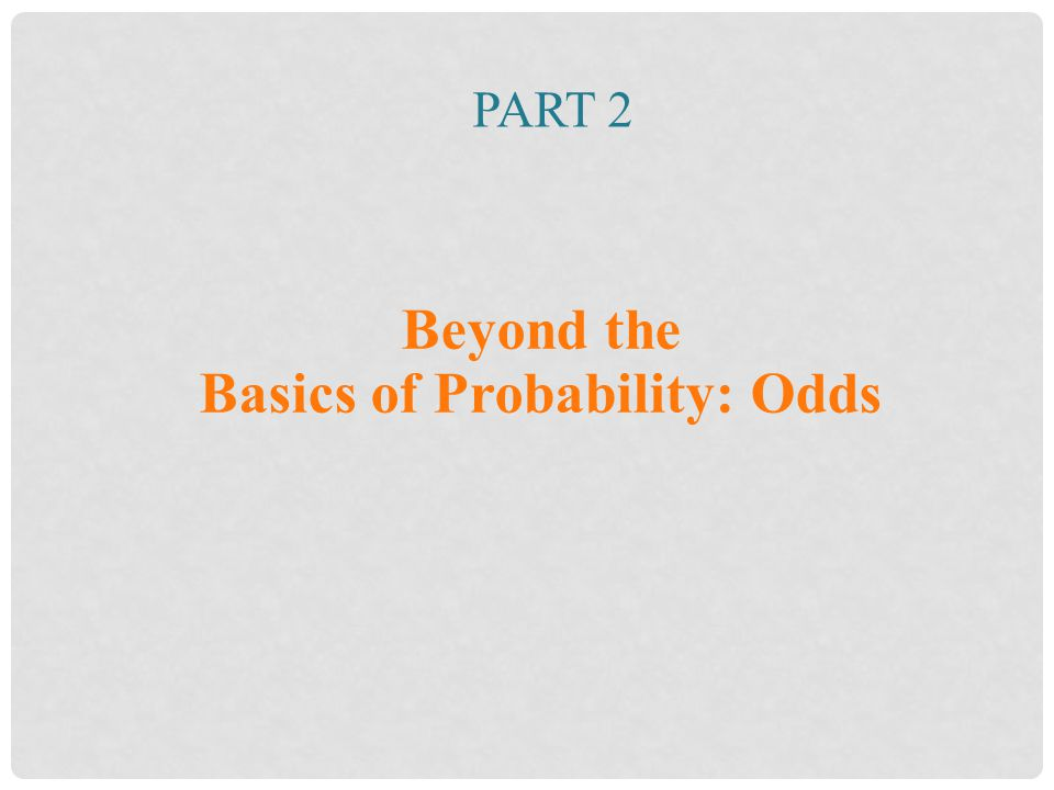 PART 2 Beyond the Basics of Probability: Odds