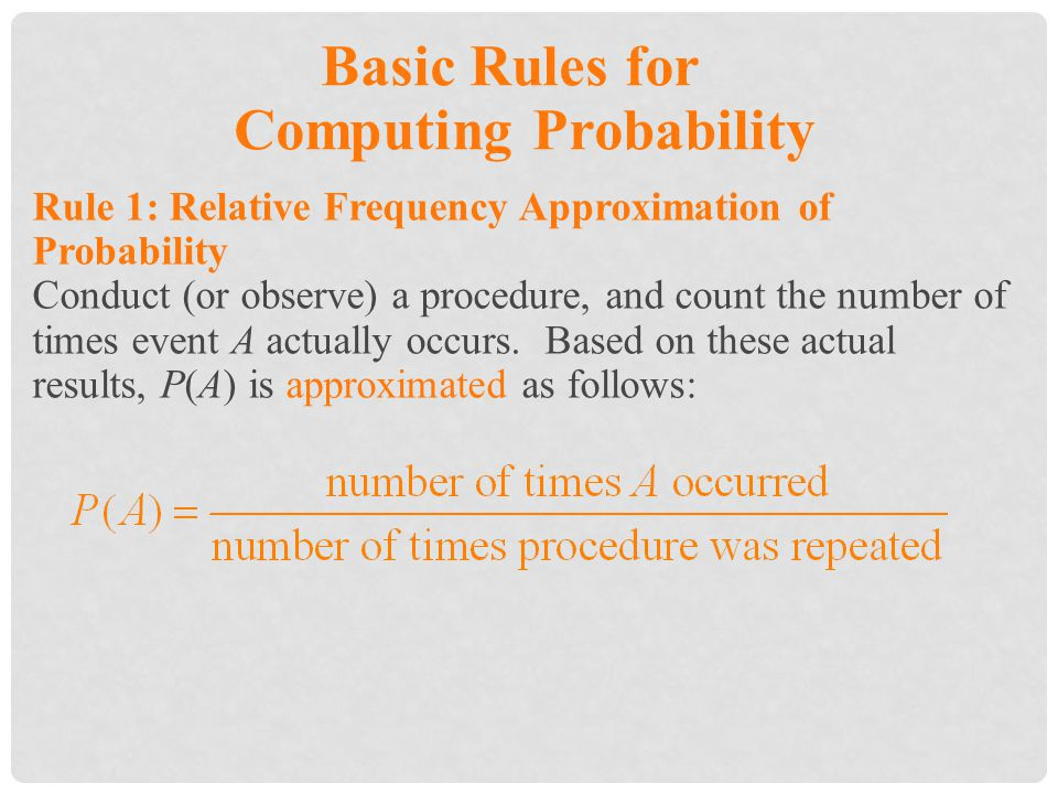 Basic Rules for Computing Probability Rule 1: Relative Frequency Approximation of Probability Conduct (or observe) a procedure, and count the number of times event A actually occurs.