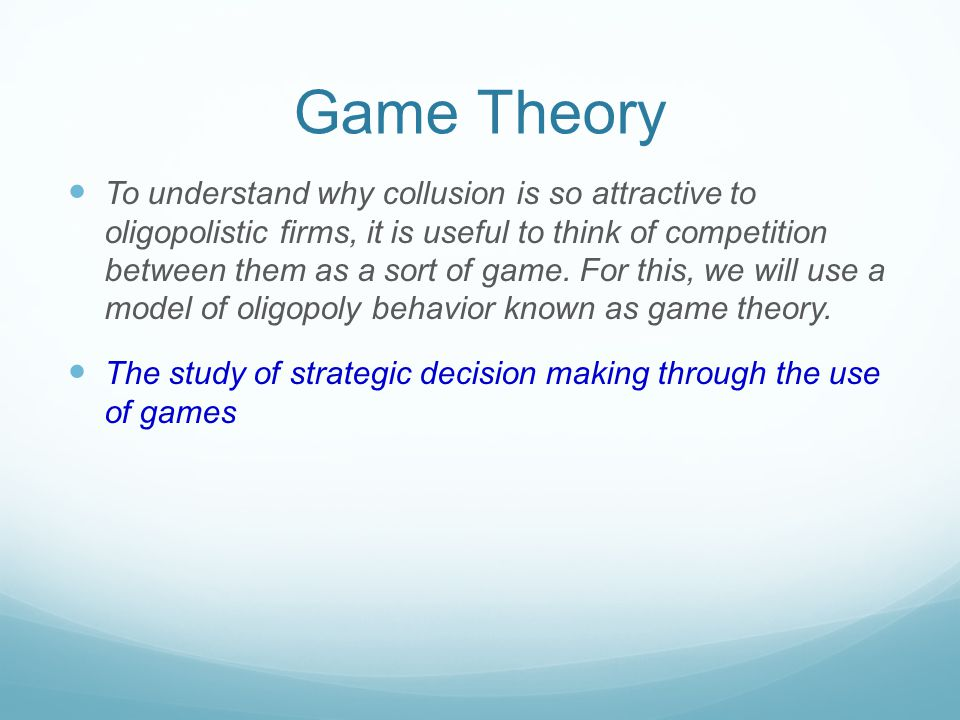 Game Theory To understand why collusion is so attractive to oligopolistic firms, it is useful to think of competition between them as a sort of game.