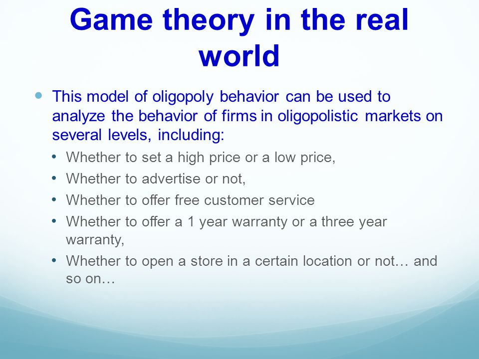 Game theory in the real world This model of oligopoly behavior can be used to analyze the behavior of firms in oligopolistic markets on several levels