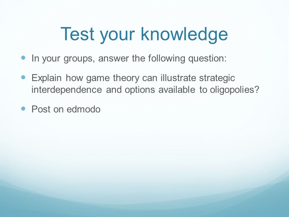 Test your knowledge In your groups, answer the following question: Explain how game theory can illustrate strategic interdependence and options availa