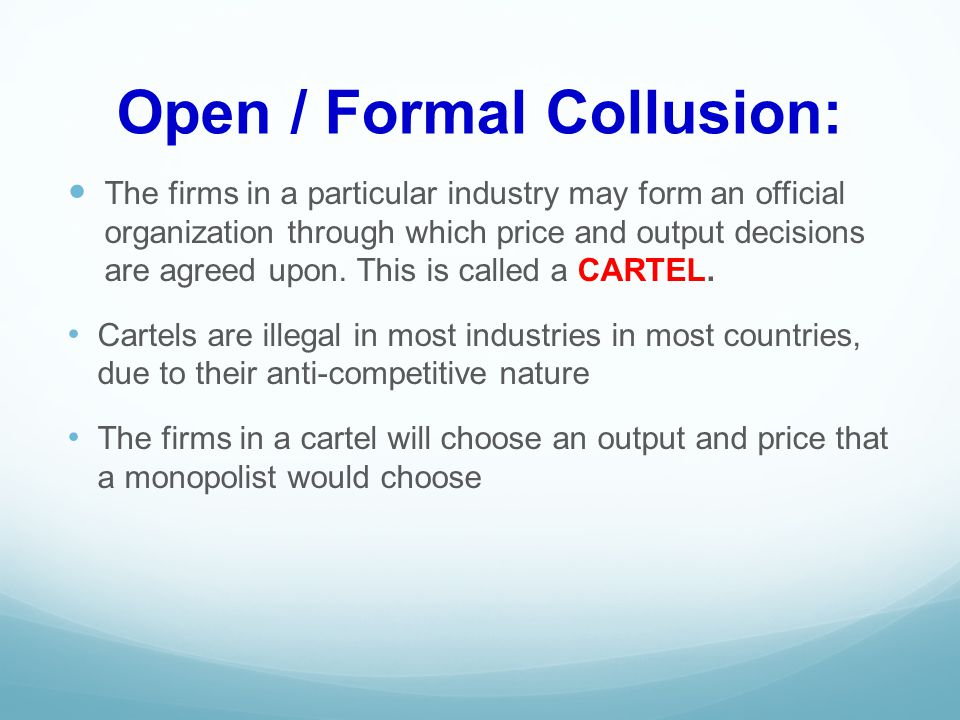 Open / Formal Collusion: The firms in a particular industry may form an official organization through which price and output decisions are agreed upon