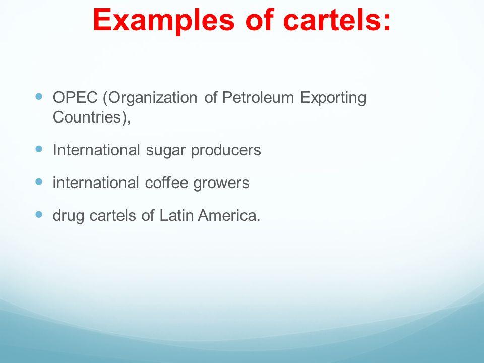 Examples of cartels: OPEC (Organization of Petroleum Exporting Countries), International sugar producers international coffee growers drug cartels of