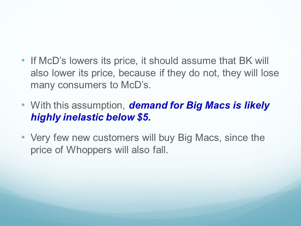 If McD's lowers its price, it should assume that BK will also lower its price, because if they do not, they will lose many consumers to McD's. With th