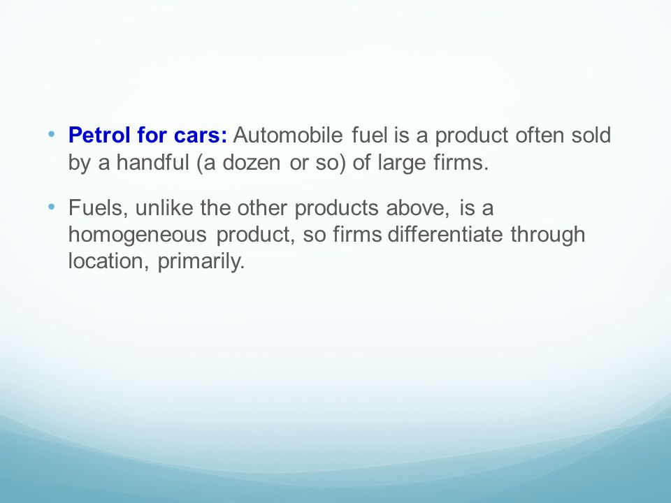 Petrol for cars: Automobile fuel is a product often sold by a handful (a dozen or so) of large firms. Fuels, unlike the other products above, is a hom