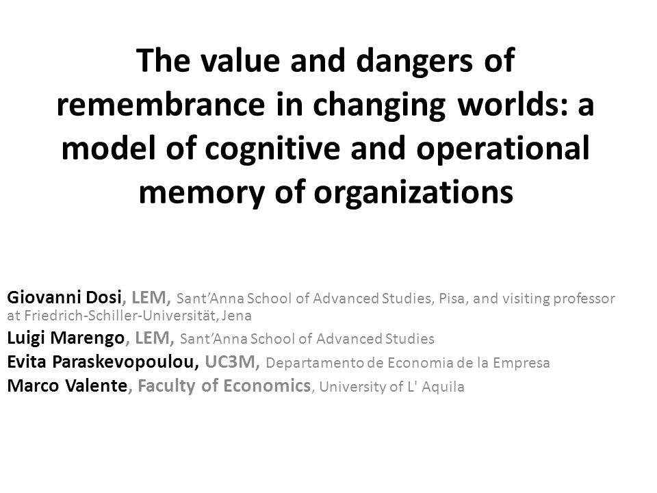 The value and dangers of remembrance in changing worlds: a model of cognitive and operational memory of organizations Giovanni Dosi, LEM, Sant'Anna School of Advanced Studies, Pisa, and visiting professor at Friedrich-Schiller-Universität, Jena Luigi Marengo, LEM, Sant'Anna School of Advanced Studies Evita Paraskevopoulou, UC3M, Departamento de Economia de la Empresa Marco Valente, Faculty of Economics, University of L Aquila