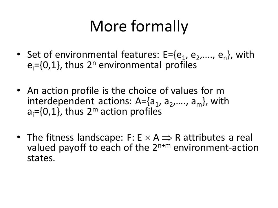 More formally Set of environmental features: E={e 1, e 2,…., e n }, with e i ={0,1}, thus 2 n environmental profiles An action profile is the choice of values for m interdependent actions: A={a 1, a 2,…., a m }, with a i ={0,1}, thus 2 m action profiles The fitness landscape: F: E  A  R attributes a real valued payoff to each of the 2 n+m environment-action states.