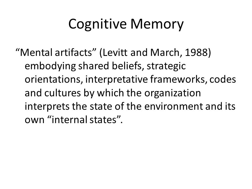 Cognitive Memory Mental artifacts (Levitt and March, 1988) embodying shared beliefs, strategic orientations, interpretative frameworks, codes and cultures by which the organization interprets the state of the environment and its own internal states .